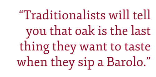 """Traditionalists will tell you that oak is the last thing they want to taste when they sip a Barolo."""