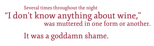 "Pullquote: Several times throughout the night, ""I don't know anything about wine,"" was muttered in one form or another. It was a goddamn shame."