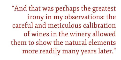 And that was perhaps the greatest irony in my observations: the careful and meticulous calibration of wines in the winery allowed them to show the natural elements more readily many years later.