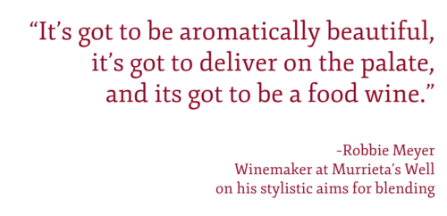 """""""It's got to be aromatically beautiful, it's got to deliver on the palate, and its got to be a food wine."""" –Robbie Meyer Winemaker at Murrieta's Wellon his stylistic aims for blending"""