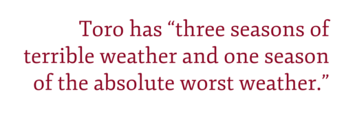 "Pull quote: Toro has ""three seasons of terrible weather and one season of the absolute worst weather."""