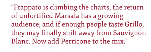 "Pull quote: ""Frappato is climbing the charts, the return of unfortified Marsala has a growing audience, and if enough people taste Grillo, they may finally shift away from Sauvignon Blanc. Now add Perricone to the mix."""
