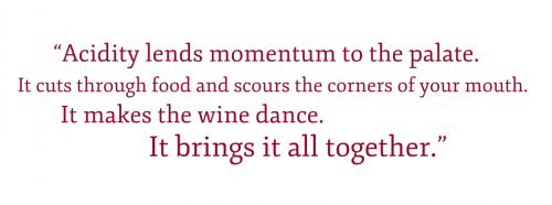 Pullquote: Acidity lends momentum to the palate. It cuts through food and scours the corners of your mouth. It makes the wine dance. It brings it all together.