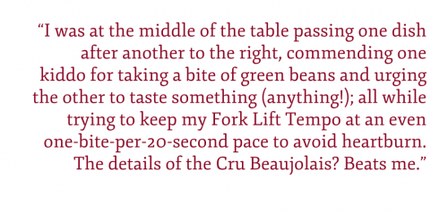 Pullquote: I was at the middle of the table passing one dish after another to the right, commending one kiddo for taking a bite of green beans and urging the other to taste something (anything!); all while trying to keep my Fork Lift Tempo at an even one-bite-per-20-second pace to avoid heartburn. The details of the Cru Beaujolais? Beats me.