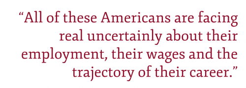 "Pullquote: ""All of these Americans are facing real uncertainly about their employment, their wages and the trajectory of their career."""