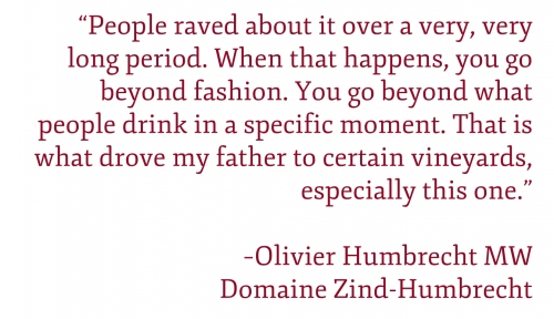 "Pull quote: ""People raved about it over a very, very long period. When that happens, you go beyond fashion. You go beyond what people drink in a specific moment. That is what drove my father to certain vineyards, especially this one."" –Olivier Humbrecht MW Domaine Zind-Humbrecht"