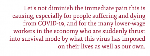 Pull quote: Let's not diminish the immediate pain this is causing, especially for people suffering and dying from COVID-19, and for the many lower-wage workers in the economy who are suddenly thrust into survival mode by what this virus has imposed on their lives as well as our own.