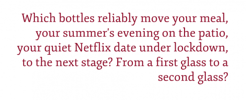 "Pullquote: ""Which bottles reliably move your meal, your summer's evening on the patio, your quiet Netflix date under lockdown, to the next stage? From a first glass to a second glass?"""