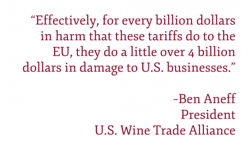 "Pullquote: ""Effectively, for every billion dollars in harm that these tariffs do to the E.U., they do a little over 4 billion dollars in damage to U.S. businesses."" –Ben Aneff President U.S. Wine Trade Alliance"