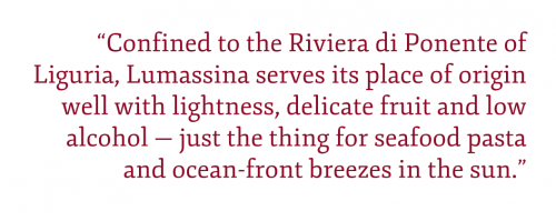 "Pull quote: ""Confined to the Riviera di Ponente of Liguria, Lumassina serves its place of origin well with lightness, delicate fruit and low alcohol — just the thing for seafood pasta and ocean-front breezes in the sun."""