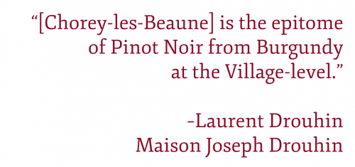 """Pull Quote: """"""""[Chorey-les-Beaune] is the epitome of Pinot Noir from Burgundy at the Village-level."""" –Laurent Drouhin, Maison Joseph Drouhin"""