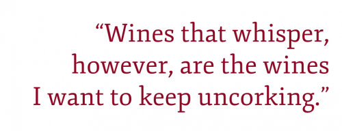 """Pull quote: """"Wines that whisper, however, are the wines I want to keep uncorking."""""""
