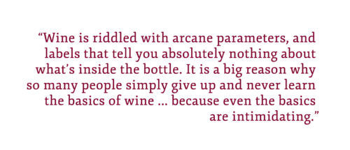 """Pull quote: """"Wine is riddled with arcane parameters and labels that tell you absolutely nothing about what's inside the bottle. It is a big reason why so many people simply give up and never learn the basics of wine, because even the basics are intimidating."""""""
