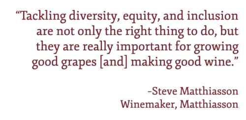 """Pull quote: """"Tackling diversity, equity, and inclusion are not only the right thing to do, but they are really important for growing good grapes [and] making good wine."""" –Steve Matthiasson"""